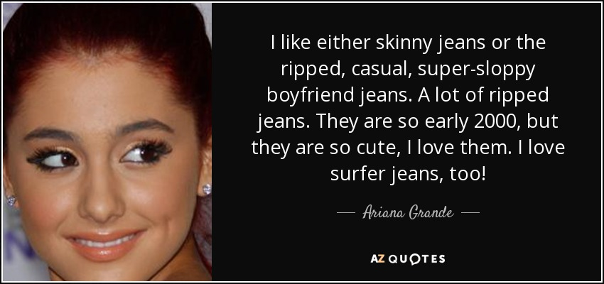 I like either skinny jeans or the ripped, casual, super-sloppy boyfriend jeans. A lot of ripped jeans. They are so early 2000, but they are so cute, I love them. I love surfer jeans, too! - Ariana Grande