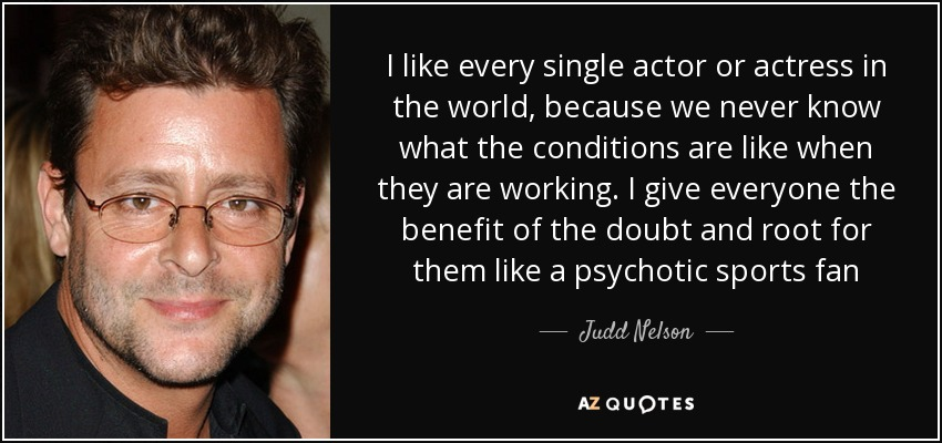 I like every single actor or actress in the world, because we never know what the conditions are like when they are working. I give everyone the benefit of the doubt and root for them like a psychotic sports fan - Judd Nelson