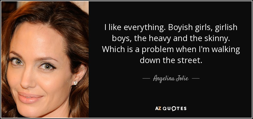 I like everything. Boyish girls, girlish boys, the heavy and the skinny. Which is a problem when I'm walking down the street. - Angelina Jolie