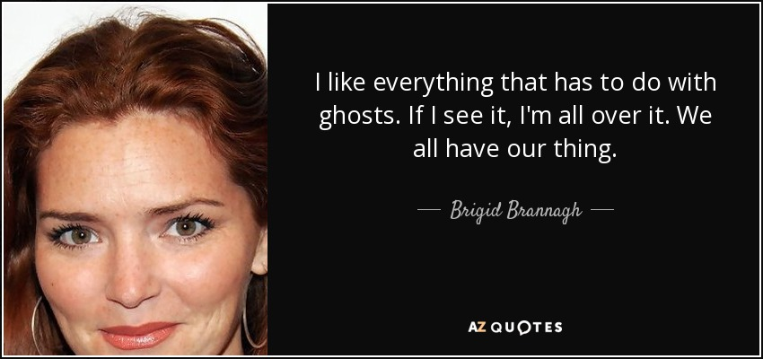 I like everything that has to do with ghosts. If I see it, I'm all over it. We all have our thing. - Brigid Brannagh