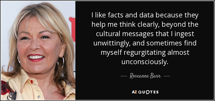 I like facts and data because they help me think clearly, beyond the cultural messages that I ingest unwittingly, and sometimes find myself regurgitating almost unconsciously. - Roseanne Barr