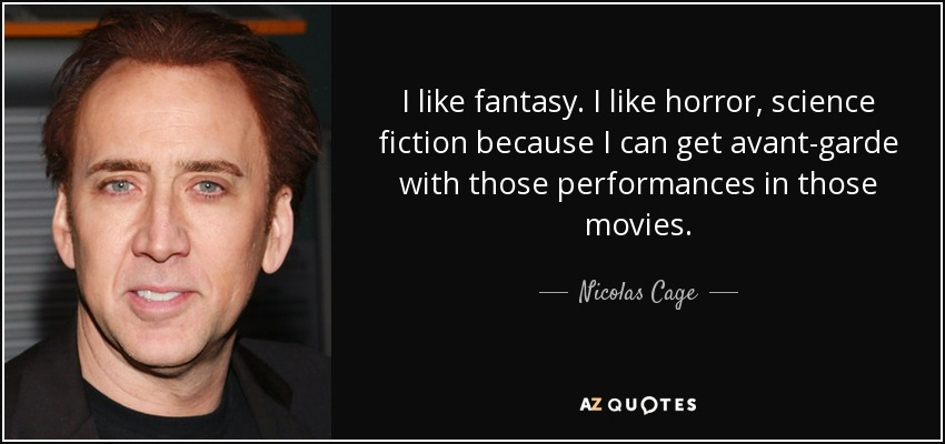 I like fantasy. I like horror, science fiction because I can get avant-garde with those performances in those movies. - Nicolas Cage