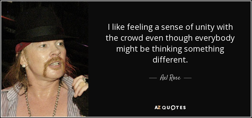 I like feeling a sense of unity with the crowd even though everybody might be thinking something different. - Axl Rose
