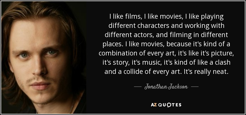 I like films, I like movies, I like playing different characters and working with different actors, and filming in different places. I like movies, because it's kind of a combination of every art, it's like it's picture, it's story, it's music, it's kind of like a clash and a collide of every art. It's really neat. - Jonathan Jackson