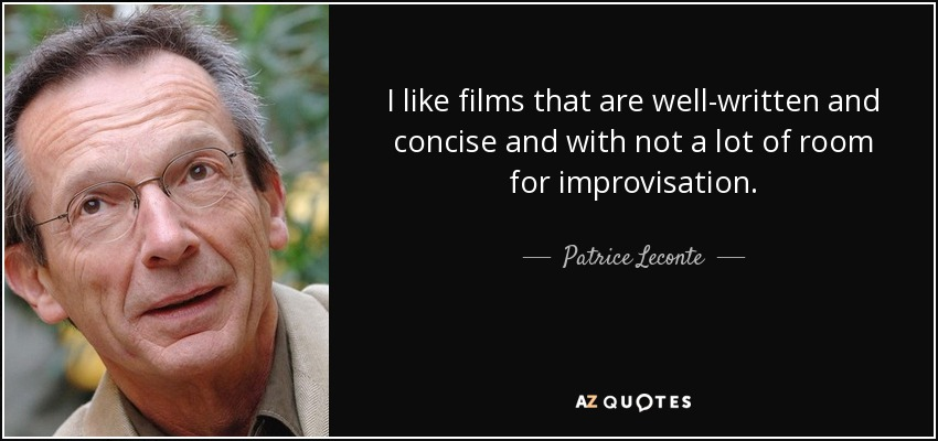 I like films that are well-written and concise and with not a lot of room for improvisation. - Patrice Leconte