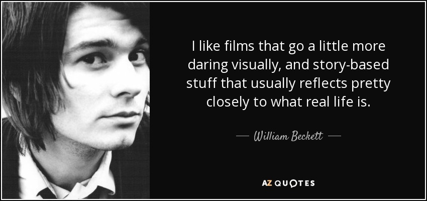 I like films that go a little more daring visually, and story-based stuff that usually reflects pretty closely to what real life is. - William Beckett
