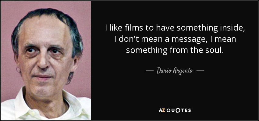 I like films to have something inside, I don't mean a message, I mean something from the soul. - Dario Argento