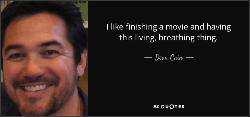 I like finishing a movie and having this living, breathing thing. - Dean Cain