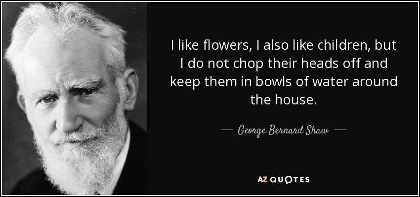 I like flowers, I also like children, but I do not chop their heads off and keep them in bowls of water around the house. - George Bernard Shaw