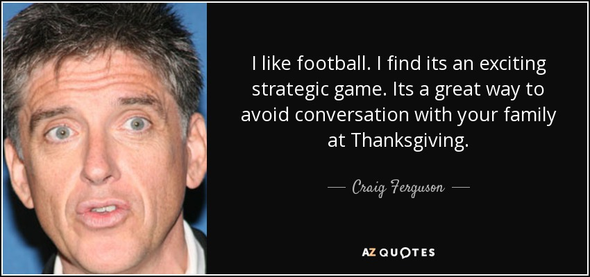 I like football. I find its an exciting strategic game. Its a great way to avoid conversation with your family at Thanksgiving. - Craig Ferguson