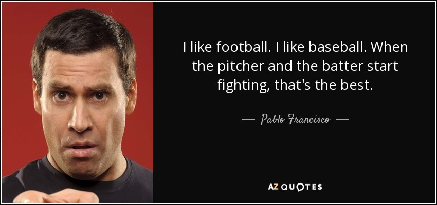 I like football. I like baseball. When the pitcher and the batter start fighting, that's the best. - Pablo Francisco
