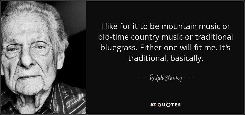 Ralph Stanley quote: I like for it to be mountain music or ...