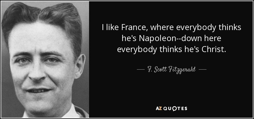 I like France, where everybody thinks he's Napoleon--down here everybody thinks he's Christ. - F. Scott Fitzgerald