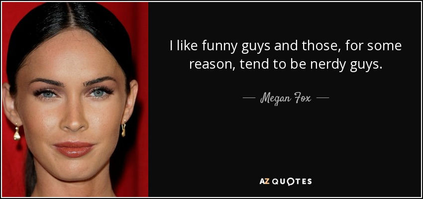 I like funny guys and those, for some reason, tend to be nerdy guys. - Megan Fox