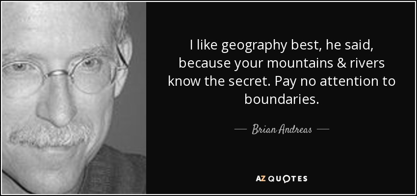 I like geography best, he said, because your mountains & rivers know the secret. Pay no attention to boundaries. - Brian Andreas