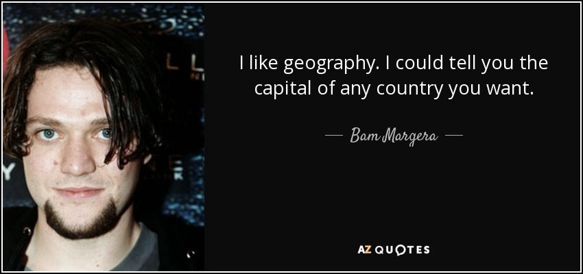 I like geography. I could tell you the capital of any country you want. - Bam Margera