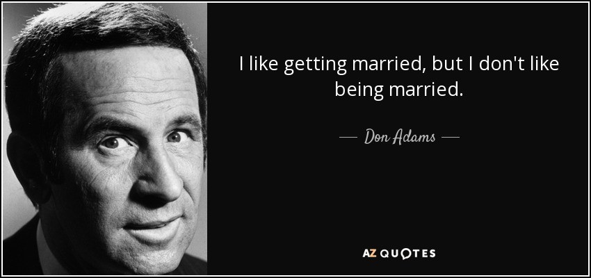 I like getting married, but I don't like being married. - Don Adams