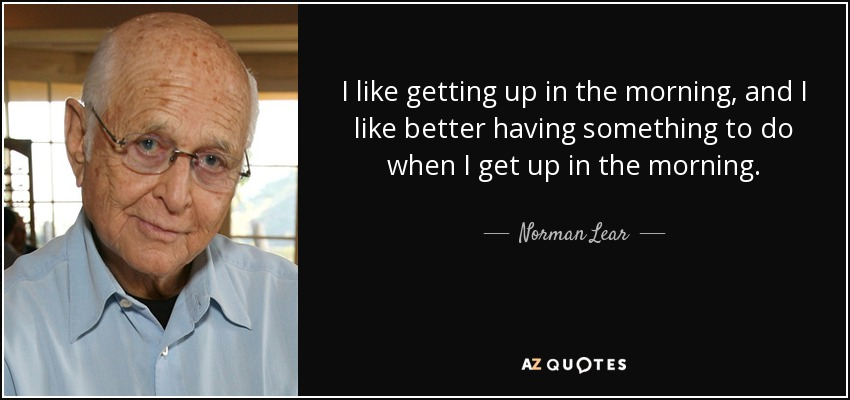I like getting up in the morning, and I like better having something to do when I get up in the morning. - Norman Lear