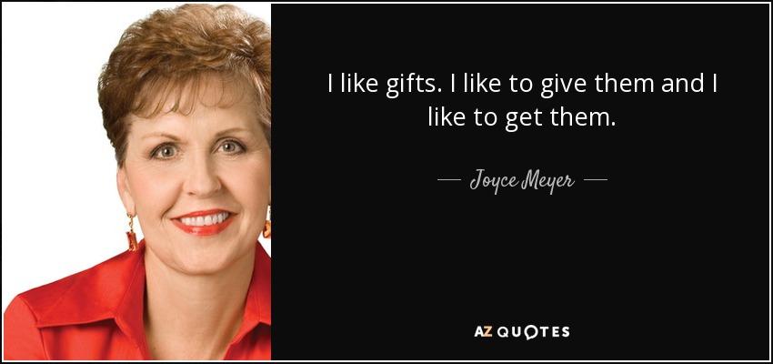 I like gifts. I like to give them and I like to get them. - Joyce Meyer