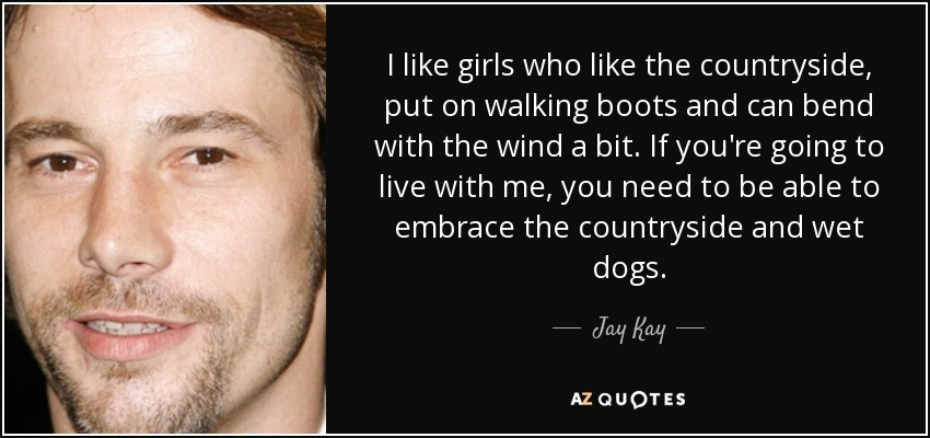 I like girls who like the countryside, put on walking boots and can bend with the wind a bit. If you're going to live with me, you need to be able to embrace the countryside and wet dogs. - Jay Kay