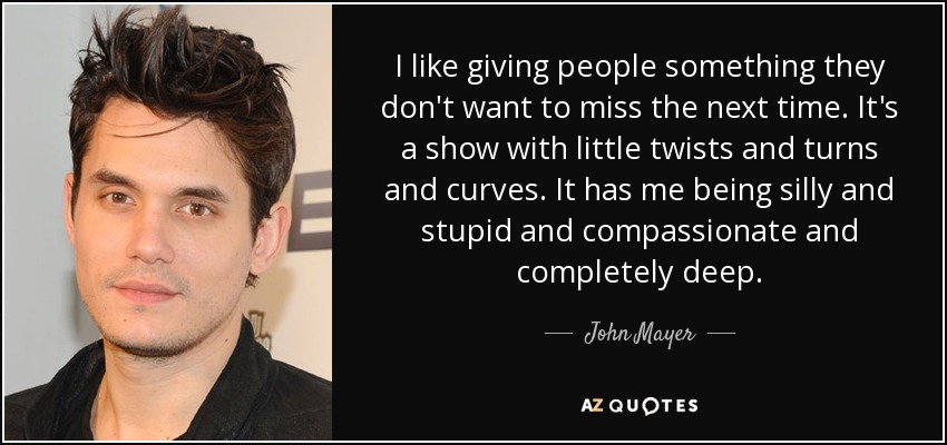 I like giving people something they don't want to miss the next time. It's a show with little twists and turns and curves. It has me being silly and stupid and compassionate and completely deep. - John Mayer