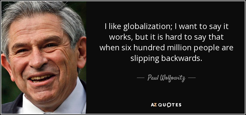 I like globalization; I want to say it works, but it is hard to say that when six hundred million people are slipping backwards. - Paul Wolfowitz