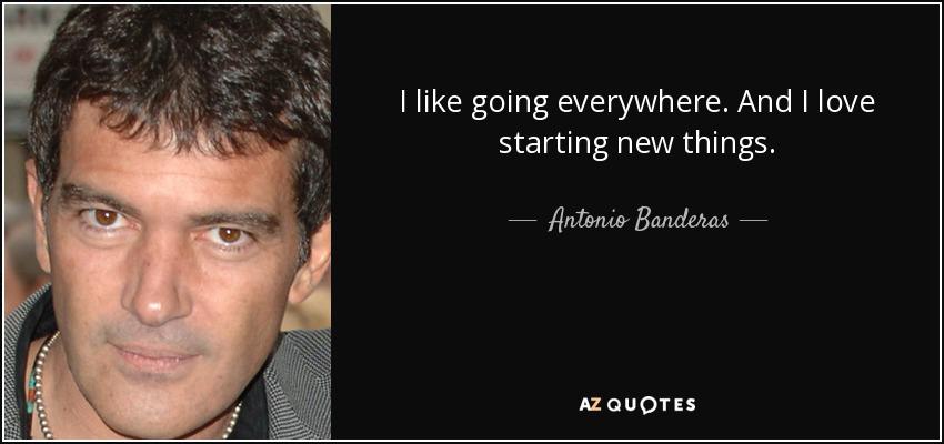 I like going everywhere. And I love starting new things. - Antonio Banderas
