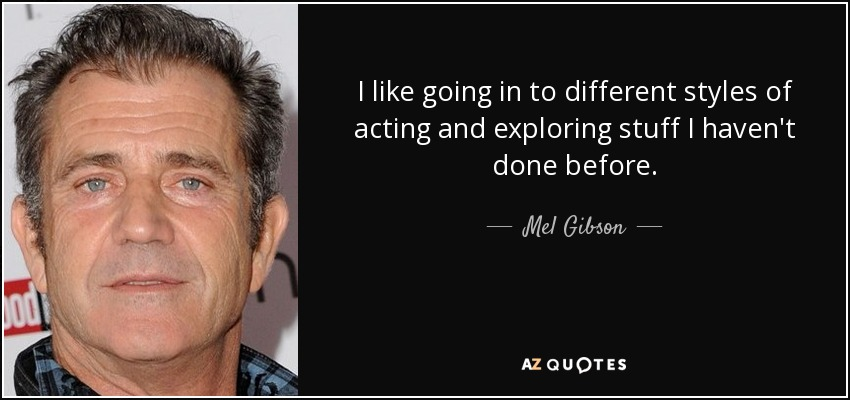 I like going in to different styles of acting and exploring stuff I haven't done before. - Mel Gibson