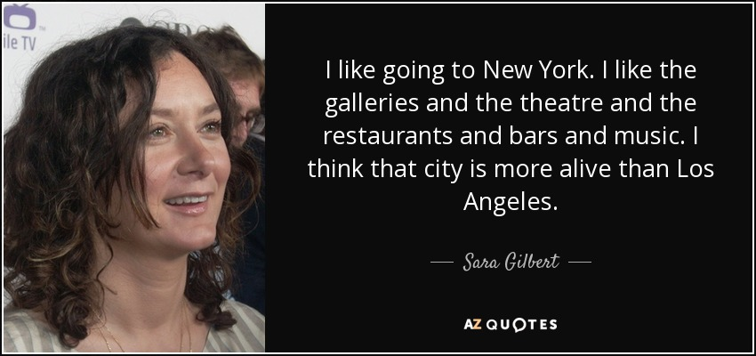 I like going to New York. I like the galleries and the theatre and the restaurants and bars and music. I think that city is more alive than Los Angeles. - Sara Gilbert