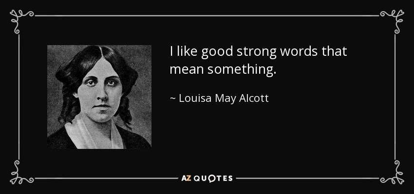 I like good strong words that mean something. - Louisa May Alcott