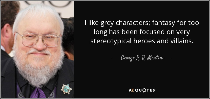 I like grey characters; fantasy for too long has been focused on very stereotypical heroes and villains. - George R. R. Martin