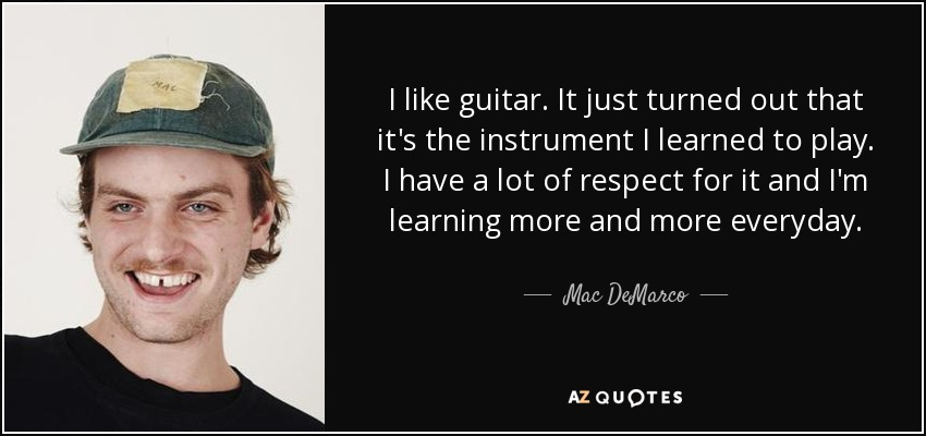 I like guitar. It just turned out that it's the instrument I learned to play. I have a lot of respect for it and I'm learning more and more everyday. - Mac DeMarco