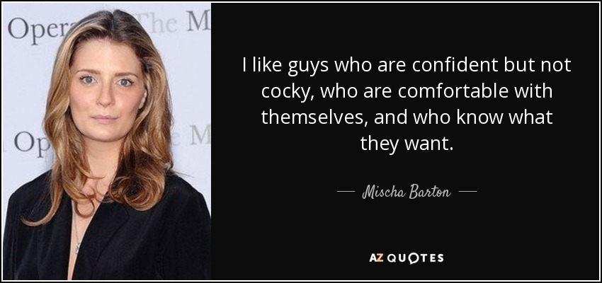 I like guys who are confident but not cocky, who are comfortable with themselves, and who know what they want. - Mischa Barton