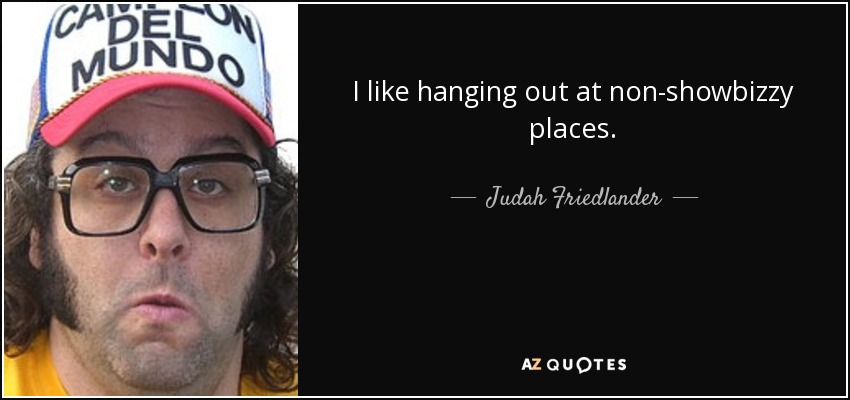 I like hanging out at non-showbizzy places. - Judah Friedlander