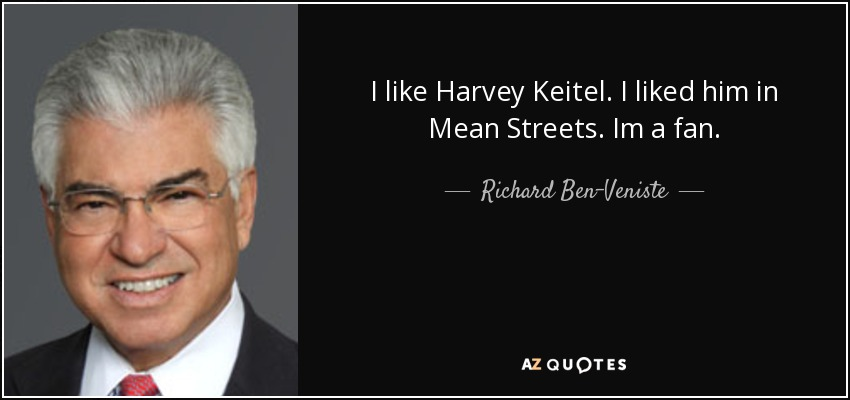 I like Harvey Keitel. I liked him in Mean Streets. Im a fan. - Richard Ben-Veniste