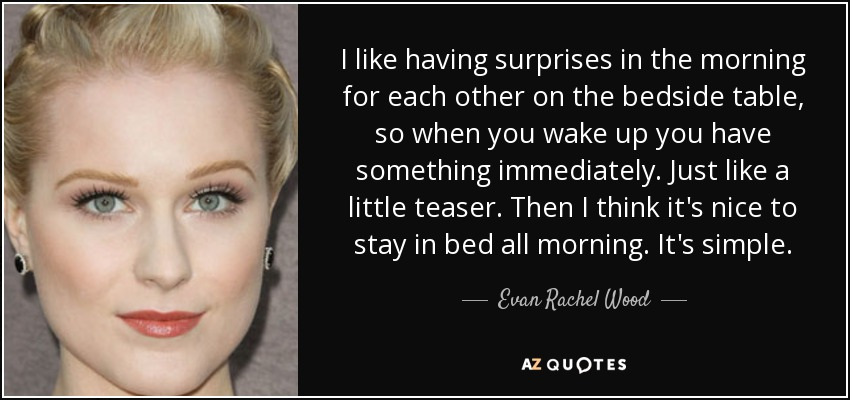 I like having surprises in the morning for each other on the bedside table, so when you wake up you have something immediately. Just like a little teaser. Then I think it's nice to stay in bed all morning. It's simple. - Evan Rachel Wood