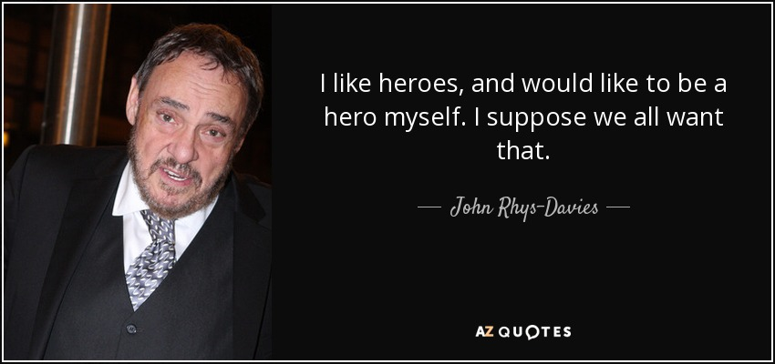 I like heroes, and would like to be a hero myself. I suppose we all want that. - John Rhys-Davies