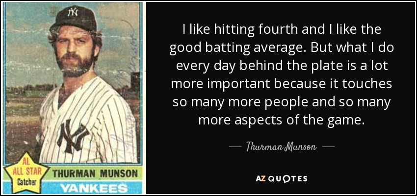 I like hitting fourth and I like the good batting average. But what I do every day behind the plate is a lot more important because it touches so many more people and so many more aspects of the game. - Thurman Munson