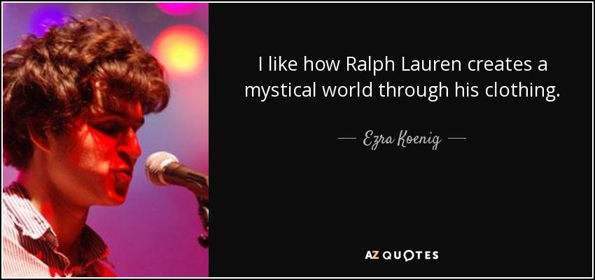 I like how Ralph Lauren creates a mystical world through his clothing. - Ezra Koenig