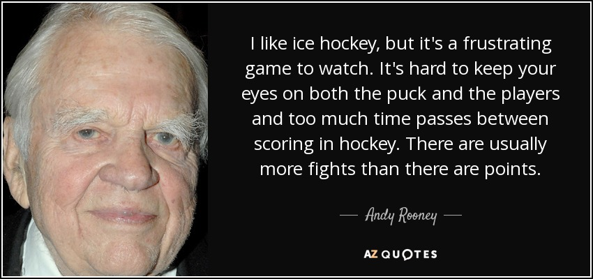 I like ice hockey, but it's a frustrating game to watch. It's hard to keep your eyes on both the puck and the players and too much time passes between scoring in hockey. There are usually more fights than there are points. - Andy Rooney