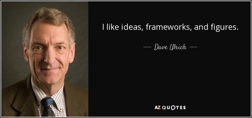 I like ideas, frameworks, and figures. - Dave Ulrich
