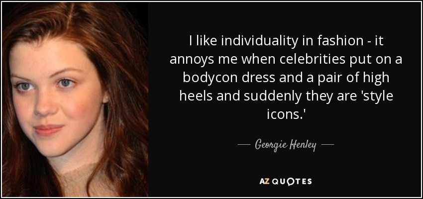 I like individuality in fashion - it annoys me when celebrities put on a bodycon dress and a pair of high heels and suddenly they are 'style icons.' - Georgie Henley