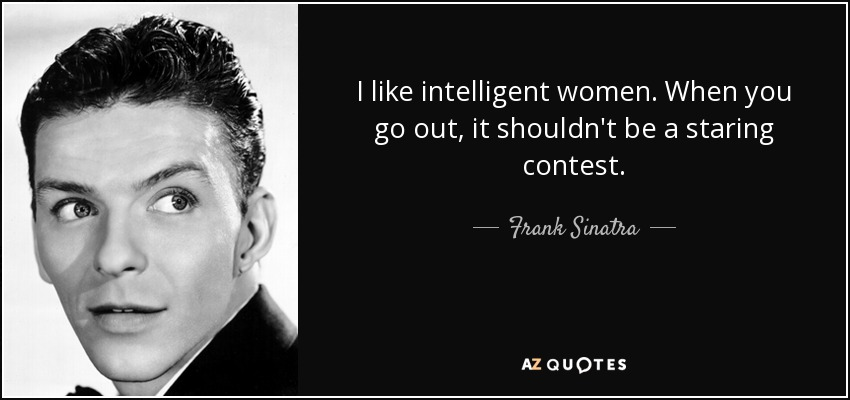 I like intelligent women. When you go out, it shouldn't be a staring contest. - Frank Sinatra