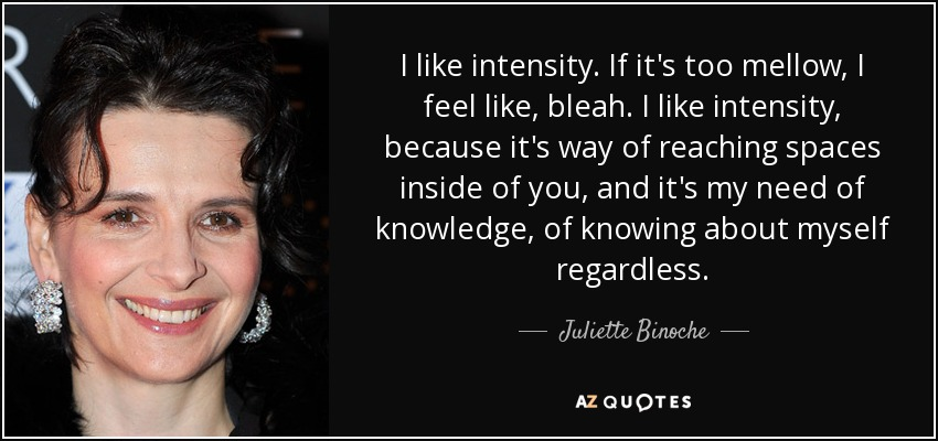 I like intensity. If it's too mellow, I feel like, bleah. I like intensity, because it's way of reaching spaces inside of you, and it's my need of knowledge, of knowing about myself regardless. - Juliette Binoche