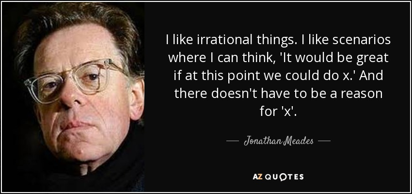 I like irrational things. I like scenarios where I can think, 'It would be great if at this point we could do x.' And there doesn't have to be a reason for 'x'. - Jonathan Meades