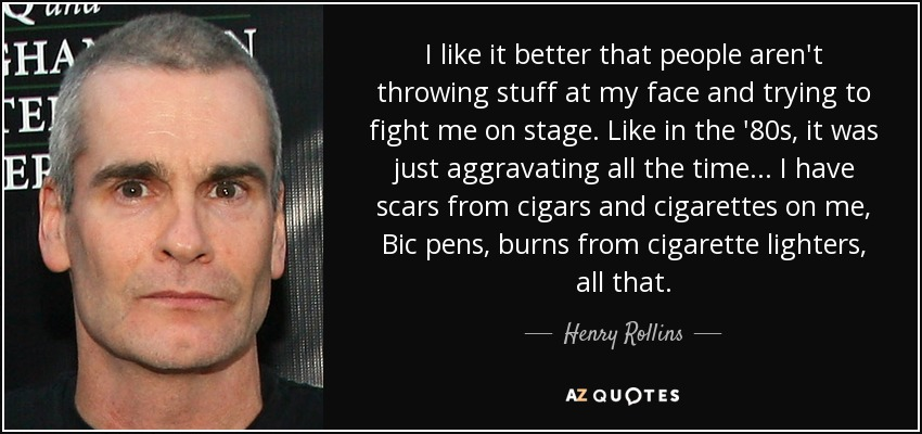 I like it better that people aren't throwing stuff at my face and trying to fight me on stage. Like in the '80s, it was just aggravating all the time... I have scars from cigars and cigarettes on me, Bic pens, burns from cigarette lighters, all that. - Henry Rollins