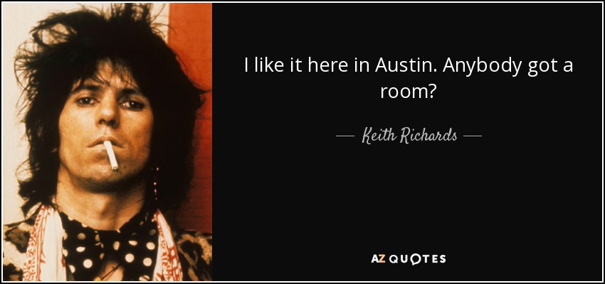 I like it here in Austin. Anybody got a room? - Keith Richards