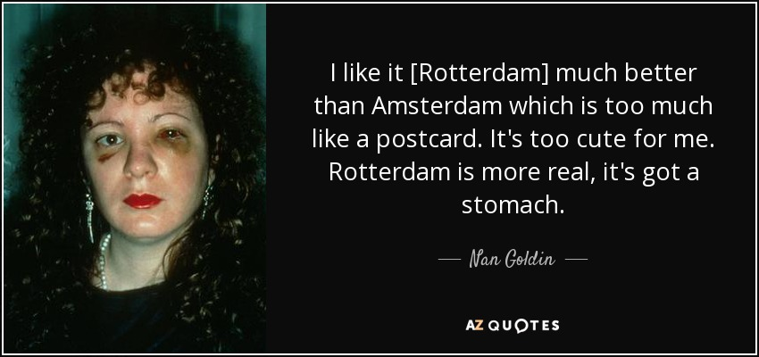 I like it [Rotterdam] much better than Amsterdam which is too much like a postcard. It's too cute for me. Rotterdam is more real, it's got a stomach. - Nan Goldin