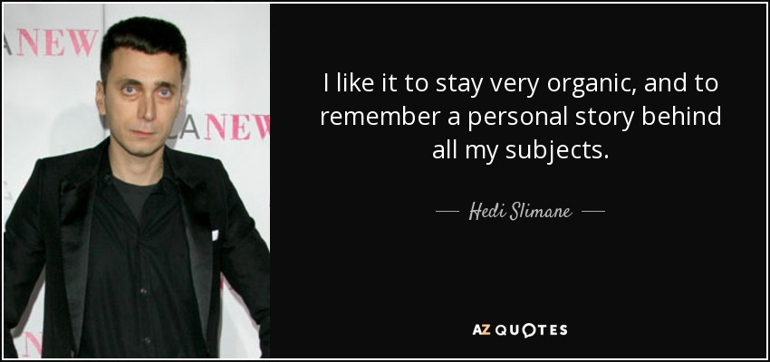 I like it to stay very organic, and to remember a personal story behind all my subjects. - Hedi Slimane