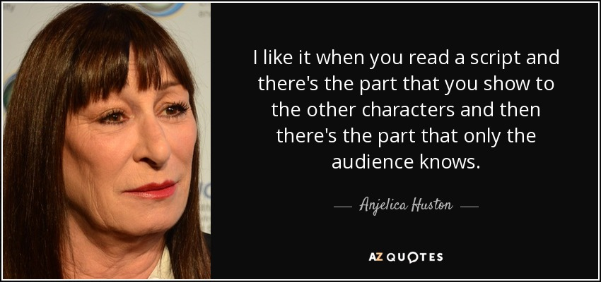 I like it when you read a script and there's the part that you show to the other characters and then there's the part that only the audience knows. - Anjelica Huston
